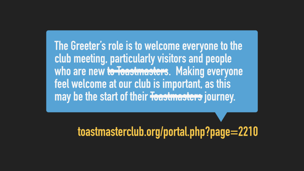 The Greeter's role is to welcome everyone to the club meeting, particularly visitors and people who are new. Making everyone feel welcome at our club is important, as this may be the start of their journey.